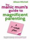 The Manic Mum&#39;s Guide To Magnificent Parenting (eBook): A 7-Week Plan
